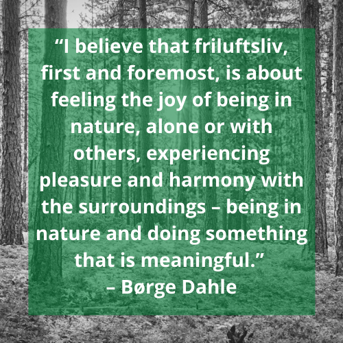 "Quote: ""I believe that friluftsliv, first and foremost, is about feeling the joy of being in nature, alone or with others, experiencing pleasure and harmony with the surroundings – being in nature and doing something that is meaningful."" – Børge Dahle"